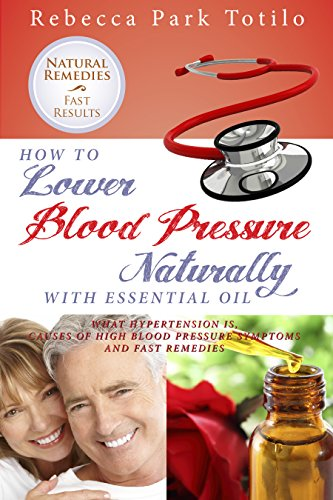 Natural Remedies For High Blood Pressure: Rebecca Park Totilo's How to Lower Blood Pressure Naturally with Essential Oil